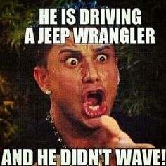 If you drive a Jeep Wrangler it is your duty to WAVE!!! Or you may get the middle finger.