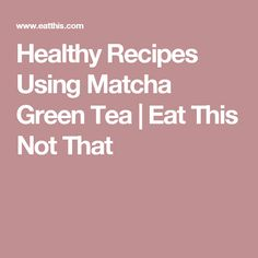Healthy Recipes Using Matcha Green Tea | Eat This Not That