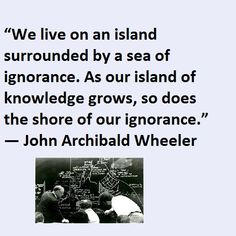 """We live on an island surrounded by a sea of ignorance. As our island of knowledge grows, so does the shore of our ignorance."" ― John Archibald Wheeler A Sea, World Literature, Stuff To Do, This Is Us, Knowledge, Island, Live, Memes, Islands"