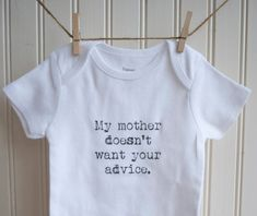 My Mother Doesn't Want Your Advice Onesie... I need this :) lol