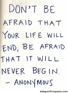 Image detail for -Don't be afraid that your life will end, be afraid that it will never ...