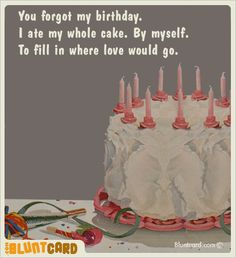 You forgot my birthday. #bluntcard Belated Birthday, It's Your Birthday, Funny Birthday Cards, Birthday Quotes, Birthday Greetings, Birthday Wishes, Humor Birthday, Birthday Cakes, Birthday Recipes