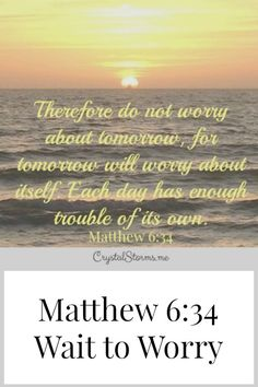 "What if we waited to worry until there's something to worry about? Matthew 6:34 tells us, ""Therefore do no worry about tomorrow, for tomorrow will worry about itself. Each day has enough trouble of its own."""
