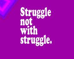 Struggle, struggle . . . struggle.