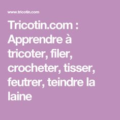 Tricotin.com : Apprendre à tricoter, filer, crocheter, tisser, feutrer, teindre la laine Loom Crochet, Loom Knitting, Tricot Simple, Wool, Couture, Points, Passion, Gardens, Ponchos