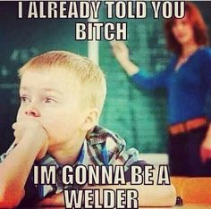 I knew I was going to be a welder when I was 11.!!!!!