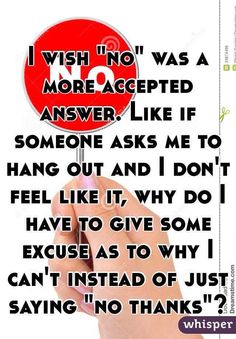 """I wish """"no"""" was a more accepted answer. Like if someone asks me to hang out and I don't feel like it, why do I have to give some excuse as to why I can't instead of just saying """"no thanks""""?"""