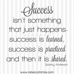 #Success isn't something that just happens - success is #learned, success is #practiced and then it is #shared. Sparky Anderson