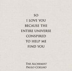 So I love you because the entire universe conspired to help me find you.