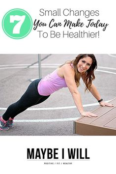 How to Be Healthy! - 7 small changes you can make TODAY to be healthier!