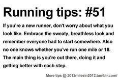 Running Tips: #51 If you're a new runner, don't worry about what you look like. Embrace the sweaty, breathless look and remember that everyone had to start somewhere. Also no one knows whether you've run one mile or 18. The main thing is that you're out there, doing it and getting better with each step.