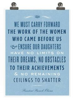"""We must carry forward the work of the women who came before us and ensure that our daughters have no limits on their dreams, no obstacles to their achievements, and no remaining ceilings to shatter.""         -President Barack Obama"