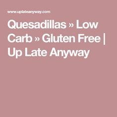 Quesadillas » Low Carb » Gluten Free | Up Late Anyway