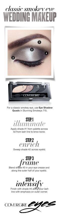 Follow this easy step-by-step guide to creating a classic eye makeup look on your wedding day using COVERGIRL Eye Shadow Quads in Stunning Smokeys 715. Step 1: Illuminate. Apply shade 1 from palette across lid from lash line to brow bone. Step 2: Enrich. Sweep shade 2 across eyelid. Step 3: Frame. Blend shade 3 in your eye crease and along the outer half of your eyelid. Step 4: Intensify. Finish with shade 4 along your lash line with emphasis on outer corner.
