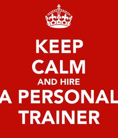 KEEP CALM AND HIRE A PERSONAL TRAINER