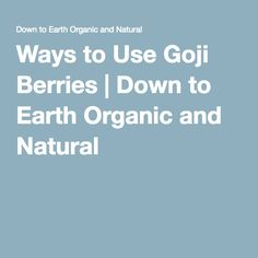 Ways to Use Goji Berries | Down to Earth Organic and Natural