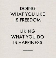 Doing what you like is freedom, liking what you do is happiness quote