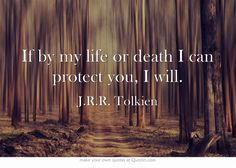 """""""If by my life or death I can protect you, I will."""" - J.R.R. Tolkien"""