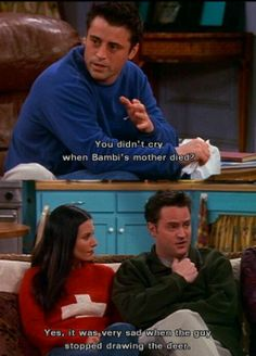 Joey and Chandler. That is not cool. Everyone should cry when Bambie's mother dies :(