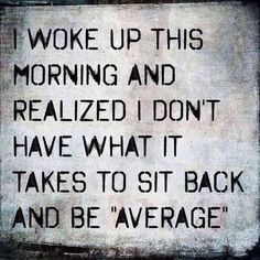 """I woke up this morning and realized I don't have what it takes to sit back and be """"average"""""""