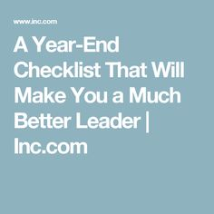 A Year-End Checklist That Will Make You a Much Better Leader   Inc.com