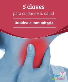 5 claves para cuidar de tu salud tiroidea e inmunitaria  La salud tiroidea se relaciona con el sistema inmunitario de una forma muy importante.