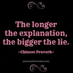 The longer the explanation, the bigger the lie. - Chinese Proverb