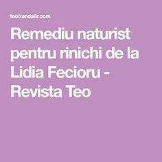 Remediu naturist pentru rinichi de la Lidia Fecioru - Revista Teo Journals, Diet, The Body