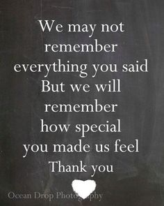 We may not remember everything you said, But we will remember how special you made us feel. Thank you!