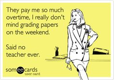 """They pay me so much overtime, I really don't mind grading papers on weekends,"" said no teacher ever. #teacherproblems"
