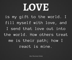 """""""LOVE is my gift to the world. I fill myself with love, and I send that love out into the world. How others treat me is their path; how I react is mine."""" ~Dr. Wayne Dyer - collected by lb for linenandlavender.net - http://www.pinterest.com/linenlavender/inspired-quotes-and-images/"""