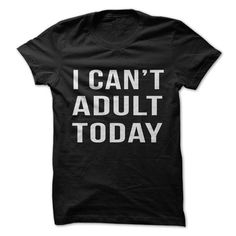 You know those days where you just can't adult? Show everyone when that day is why this awesome shirt!