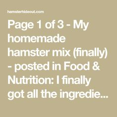 Page 1 of 3 - My homemade hamster mix (finally) - posted in Food & Nutrition: I finally got all the ingredients together and made my own hamster food.Thank you to thefeldhamster who helped me out on flickr by giving me the basic composition of the diet that should be included,and thank you to a user of a french hamster forum (SeriousMoonlight being her username, just in case) for her useful thread with ideas to add variety to a hamster diet.All the ingredients added up to a total of ar...
