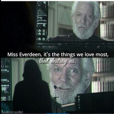 Miss everdeen, its the things we love most, that destroy us