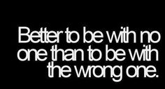 Better to be with no one than to be with the wrong one.