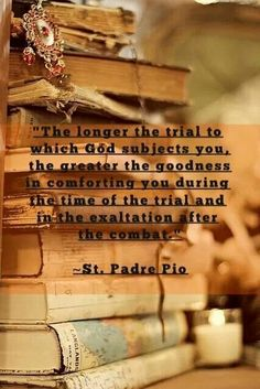 """""""The longer the trial to which God subjects you, the greater the goodness in comforting you during the time of the trial and in the exaltation after the combat."""" (St. Padre Pio of Pietrelcina)"""
