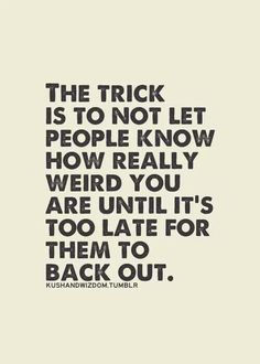 The trick is.....never show your weirdness till it's too late and they are hooked
