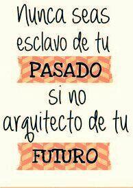 Nunca seas esclavo de tu pasado si no arquitecto de tu futuro.