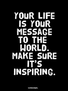 #Quote of the day.  Your life is your message to the world.  Make sure it's inspiring.
