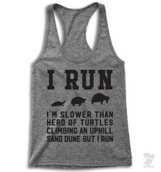 I run! I'm slower than a herd of turtles climbing an uphill sand dune but I run!