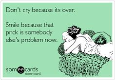 Don't cry because its over. Smile because that prick is somebody else's problem now.