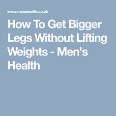How To Get Bigger Legs Without Lifting Weights - Men's Health