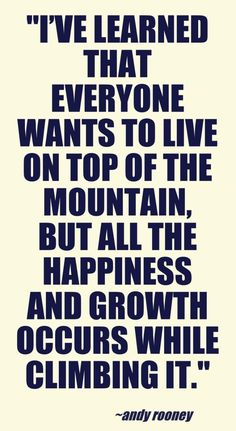 """""""I've learned that everyone wants to live on top of the mountain, but all the happiness and growth occurs while climbing it."""" ~ Andy Rooney"""