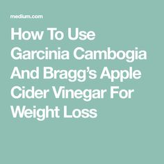 How To Use Garcinia Cambogia And Bragg's Apple Cider Vinegar For Weight Loss