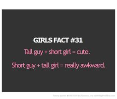 GIRLS FACT #31 Tall guy + short girl = cute. Short guy + tall girl = really awkward.  - Witty Profiles Quote 6003630 http://wittyprofiles.com/q/6003630