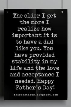 Fathers Day Card Sayings, The older I get the more I realize how important it is to have a dad like you. You have provided stability in my life and the love and acceptance I needed. Happy Father's Day! Happy Fathers Day Message, Fathers Day Messages, Fathers Day Poems, Happy Father Day Quotes, Best Dad Quotes, Son Quotes, Baby Quotes, Girl Quotes, Sister Quotes