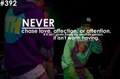 never chase love ,affection, or attention. if it isn't given freely by another person, it isnt worth having