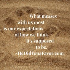 What messes with us most is our expectations of how we think it's supposed to be. #HeDidYouaFavor #love #relationships #breakups #letgo #debrarogers