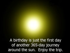 A Birthday Is Just The First Day Of Another 365 Day Journey