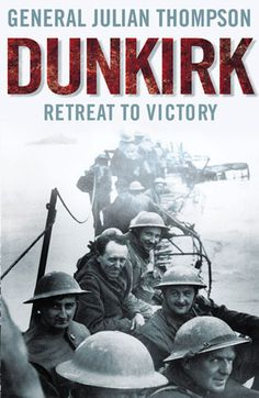 Dunkirk: Retreat to Victory by General Julian Thompson